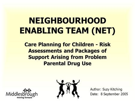 NEIGHBOURHOOD ENABLING TEAM (NET) Care Planning for Children - Risk Assessments and Packages of Support Arising from Problem Parental Drug Use Author: