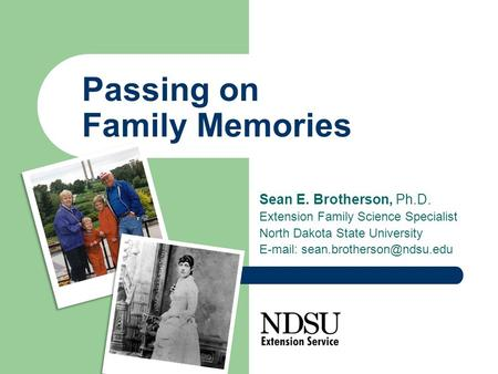 Passing on Family Memories Sean E. Brotherson, Ph.D. Extension Family Science Specialist North Dakota State University