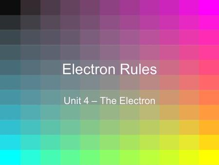 Electron Rules Unit 4 – The Electron. Electron Rules  Where do electrons go?  There are 3 rules that govern…