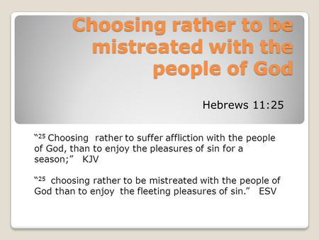 "Choosing rather to be mistreated with the people of God Hebrews 11:25 "" 25 Choosing rather to suffer affliction with the people of God, than to enjoy the."