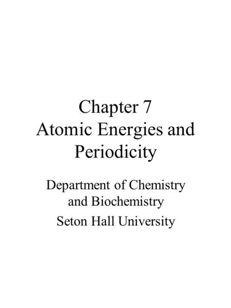 Chapter 7 Atomic Energies and Periodicity Department of Chemistry and Biochemistry Seton Hall University.
