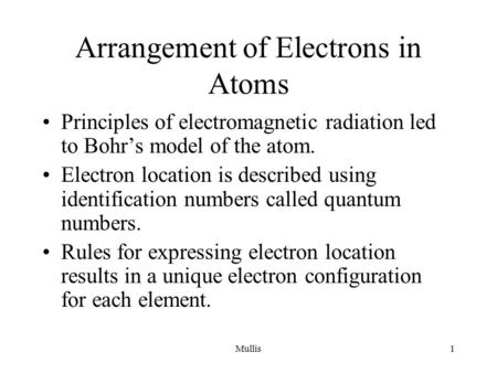 Mullis1 Arrangement of Electrons in Atoms Principles of electromagnetic radiation led to Bohr's model of the atom. Electron location is described using.