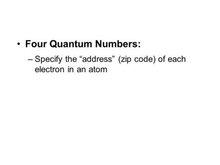 "Four Quantum Numbers: –Specify the ""address"" (zip code) of each electron in an atom."