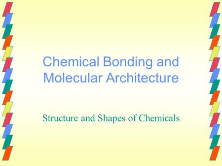 Chemical Bonding and Molecular Architecture Structure and Shapes of Chemicals.
