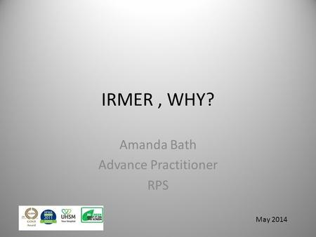 IRMER, WHY? Amanda Bath Advance Practitioner RPS May 2014.