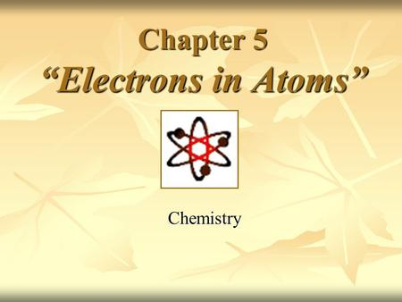 "Chapter 5 ""Electrons in Atoms"" Chemistry. Ernest Rutherford's Model Discovered dense positive piece at the center of the atom- ""nucleus"" Discovered dense."