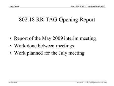 Doc.: IEEE 802. 18-09-0079-00-0000 Submission July 2009 Michael Lynch, MJ Lynch & Associates 802.18 RR-TAG Opening Report Report of the May 2009 interim.