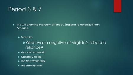 Period 3 & 7  We will examine the early efforts by England to colonize North America.  Warm Up  What was a negative of Virginia's tobacco reliance?