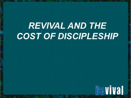 "REVIVAL AND THE COST OF DISCIPLESHIP. Matthew 16: 24-26: ""Then Jesus said to his disciples, If anyone would come after me, he must deny himself and take."