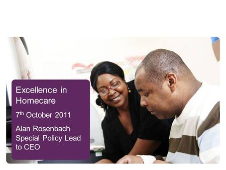 Excellence in Homecare 7 th October 2011 Alan Rosenbach Special Policy Lead to CEO.