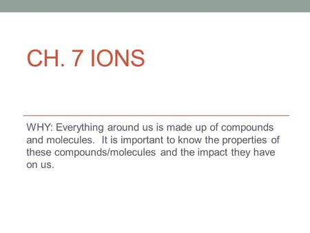 CH. 7 IONS WHY: Everything around us is made up of compounds and molecules. It is important to know the properties of these compounds/molecules and the.