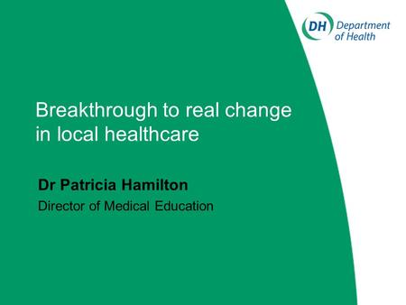 Breakthrough to real change in local healthcare Dr Patricia Hamilton Director of Medical Education.