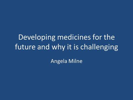Developing medicines for the future and why it is challenging Angela Milne.