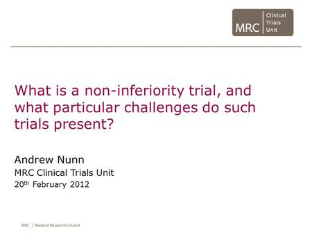 What is a non-inferiority trial, and what particular challenges do such trials present? Andrew Nunn MRC Clinical Trials Unit 20 th February 2012.