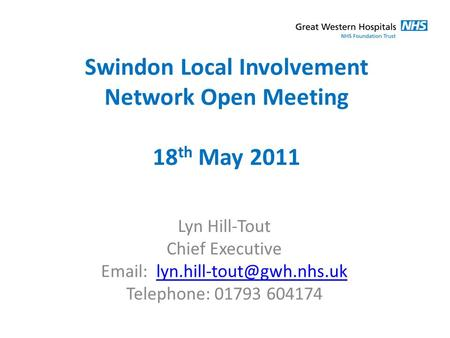 Swindon Local Involvement Network Open Meeting 18 th May 2011 Lyn Hill-Tout Chief Executive   Telephone: