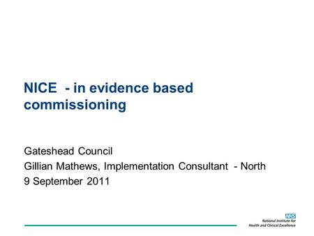 NICE - in evidence based commissioning Gateshead Council Gillian Mathews, Implementation Consultant - North 9 September 2011.