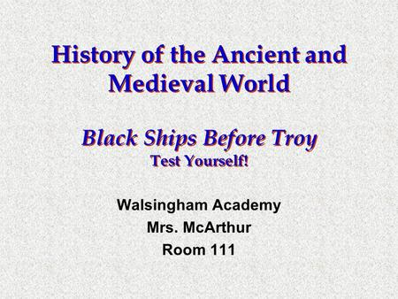 History of the Ancient and Medieval World Black Ships Before Troy Test Yourself! Walsingham Academy Mrs. McArthur Room 111.