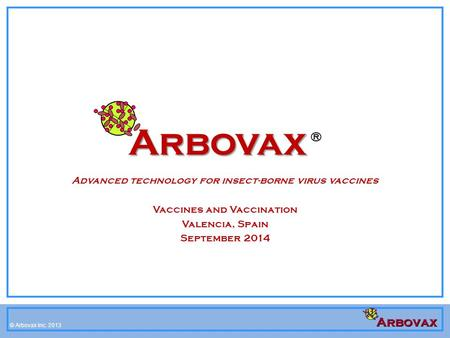 © Arbovax Inc. 2008-2012 © Arbovax Inc. 2013 Arbovax Arbovax ® Advanced technology for insect-borne virus vaccines Vaccines and Vaccination Valencia, Spain.