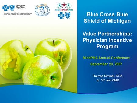 Thomas Simmer, M.D., Sr. VP and CMO Blue Cross Blue Shield of Michigan Value Partnerships: Physician Incentive Program MichPHA Annual Conference September.