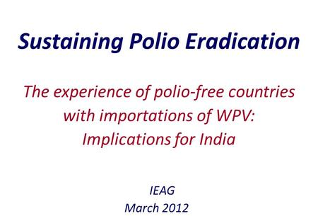 Sustaining Polio Eradication IEAG March 2012 The experience of polio-free countries with importations of WPV: Implications for India.