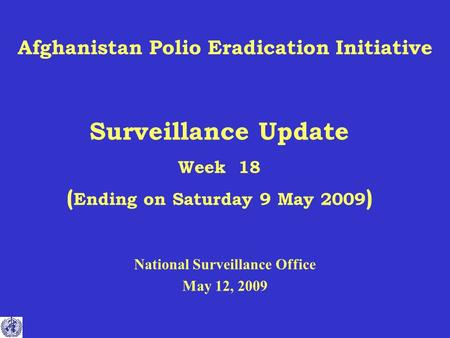 Afghanistan Polio Eradication Initiative Surveillance Update Week 18 ( Ending on Saturday 9 May 2009 ) National Surveillance Office May 12, 2009.