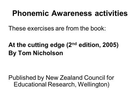 Phonemic Awareness activities These exercises are from the book: At the cutting edge (2 nd edition, 2005) By Tom Nicholson Published by New Zealand Council.
