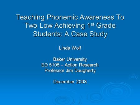 Teaching Phonemic Awareness To Two Low Achieving 1 st Grade Students: A Case Study Linda Wolf Baker University ED 5105 – Action Research Professor Jim.