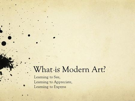 What is Modern Art? Learning to See, Learning to Appreciate, Learning to Express.