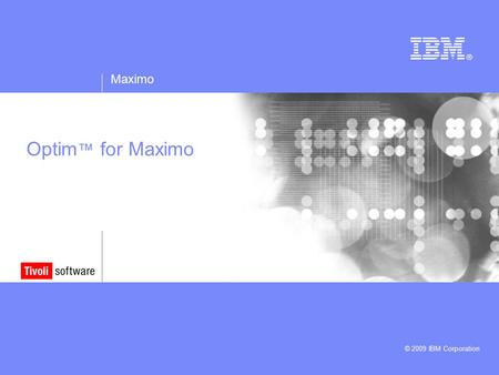 Maximo © 2009 IBM Corporation Optim ™ for Maximo.