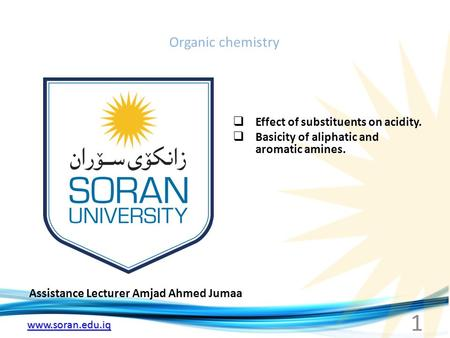 Www.soran.edu.iq Organic chemistry Assistance Lecturer Amjad Ahmed Jumaa  Effect of substituents on acidity.  Basicity of aliphatic and aromatic amines.