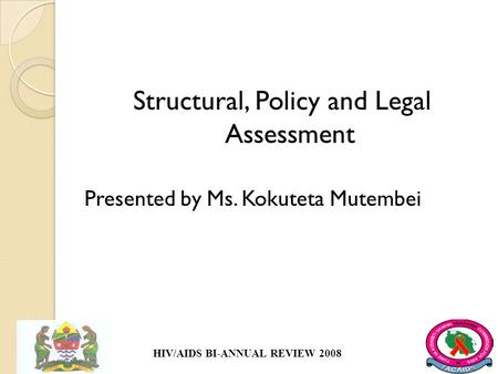 Structural, Policy and Legal Assessment Presented by Ms. Kokuteta Mutembei HIV/AIDS BI-ANNUAL REVIEW 2008.