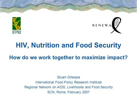 HIV, Nutrition and Food Security How do we work together to maximize impact? Stuart Gillespie International Food Policy Research Institute Regional Network.