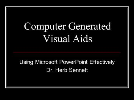Computer Generated Visual Aids Using Microsoft PowerPoint Effectively Dr. Herb Sennett.