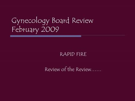 Gynecology Board Review February 2009 RAPID FIRE Review of the Review……