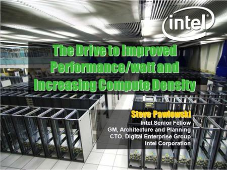The Drive to Improved Performance/watt and Increasing Compute Density Steve Pawlowski Intel Senior Fellow GM, Architecture and Planning CTO, Digital Enterprise.