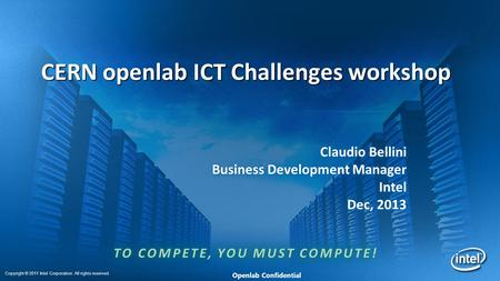 Copyright © 2011 Intel Corporation. All rights reserved. Openlab Confidential CERN openlab ICT Challenges workshop Claudio Bellini Business Development.