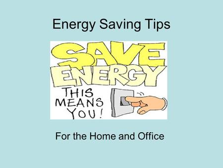 Energy Saving Tips For the Home and Office. Energy Usage About 52% of the energy used in a household goes towards heating and cooling,19% to heating water,