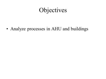 Objectives Analyze processes in AHU and buildings.