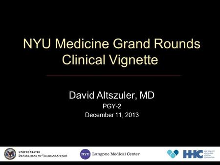 NYU Medicine Grand Rounds Clinical Vignette David Altszuler, MD PGY-2 December 11, 2013 U NITED S TATES D EPARTMENT OF V ETERANS A FFAIRS.