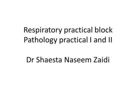 Respiratory practical block Pathology practical I and II Dr Shaesta Naseem Zaidi.