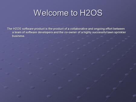 Welcome to H2OS The H2OS software product is the product of a collaborative and ongoing effort between a team of software developers and the co-owner of.