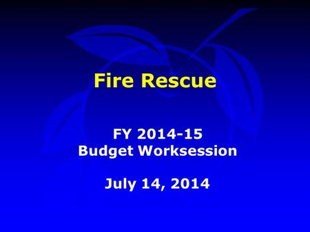 Fire Rescue FY 2014-15 Budget Worksession July 14, 2014.
