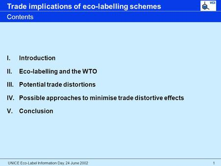 UNICE Eco-Label Information Day, 24 June 2002 Trade implications of eco-labelling schemes 1 Contents I.Introduction II.Eco-labelling and the WTO III.Potential.