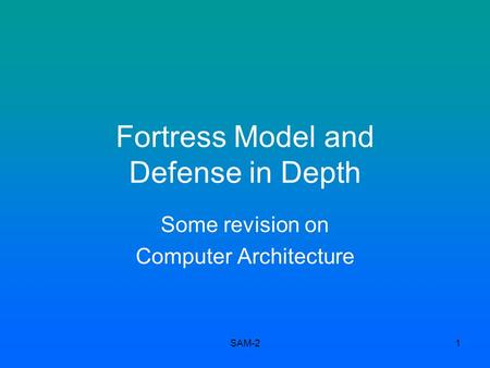 SAM-21 Fortress Model and Defense in Depth Some revision on Computer Architecture.
