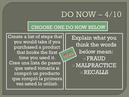 CHOOSE ONE DO NOW BELOW Create a list of steps that you would take if you purchased a product that broke the first time you used it. Cree una lista de.