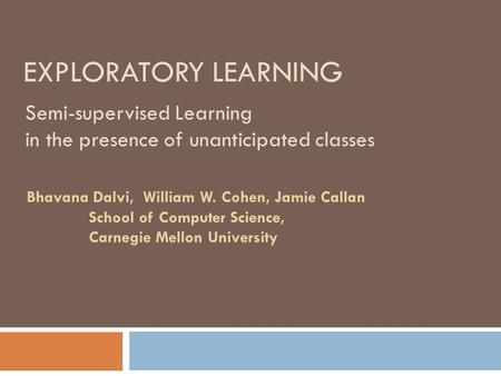 EXPLORATORY LEARNING Semi-supervised Learning in the presence of unanticipated classes Bhavana Dalvi, William W. Cohen, Jamie Callan School of Computer.
