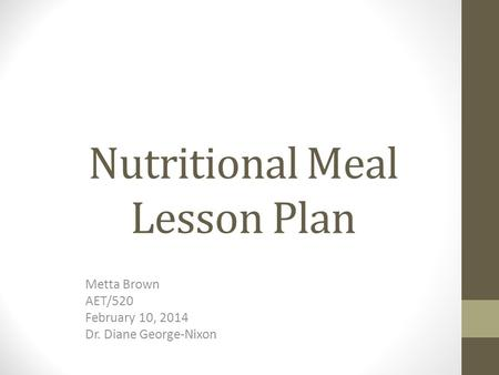 Nutritional Meal Lesson Plan Metta Brown AET/520 February 10, 2014 Dr. Diane George-Nixon.