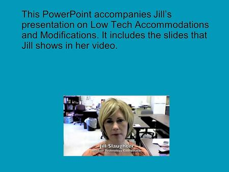 This PowerPoint accompanies Jill's presentation on Low Tech Accommodations and Modifications. It includes the slides that Jill shows in her video.