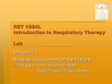 RET 1024L Introduction to Respiratory Therapy Lab Module 4.1 Bedside Assessment of the Patient —Vital Signs: Pulse, Respiratory Rate, Blood Pressure, Pulse.