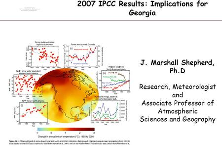 G O D D A R D S P A C E F L I G H T C E N T E R 2007 IPCC Results: Implications for Georgia J. Marshall Shepherd, Ph.D Research, Meteorologist and Associate.